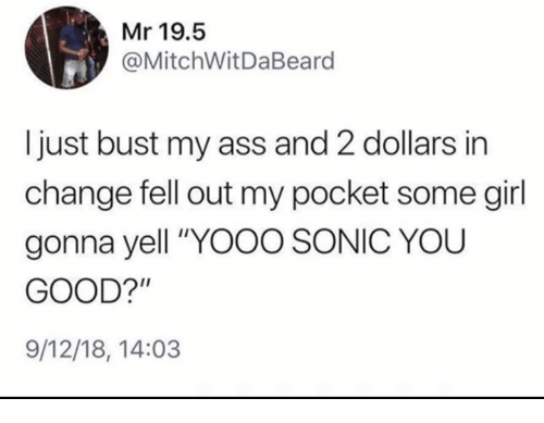 "Ass, Girl, and Good: Mr 19.5  @MitchWitDaBeard  Ijust bust my ass and 2 dollars in  change fell out my pocket some girl  gonna yell ""YOOO SONIC YOU  GOOD?'""  9/12/18, 14:03"
