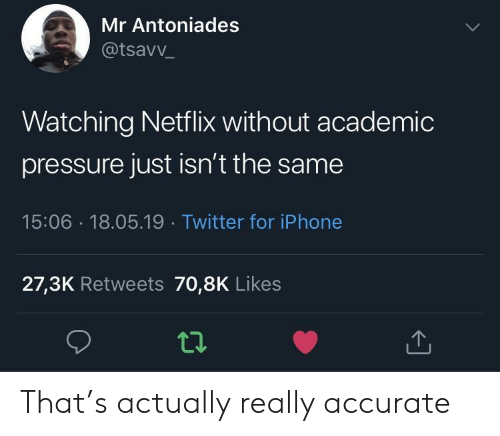 Iphone, Netflix, and Pressure: Mr Antoniades  @tsavv  Watching Netflix without academic  pressure just isn't the same  15:06 18.05.19 Twitter for iPhone  27,3K Retweets 70,8K Likes That's actually really accurate