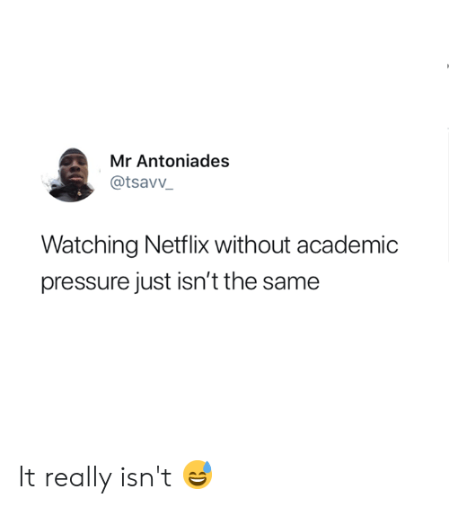 Netflix, Pressure, and Academic: Mr Antoniades  @tsavv_  Watching Netflix without academic  pressure just isn't the same It really isn't 😅