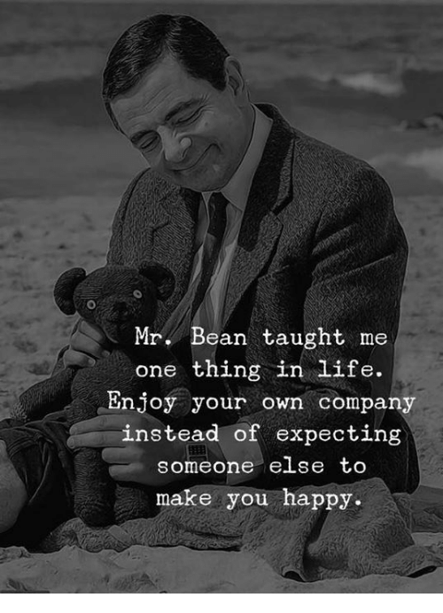 Life, Mr. Bean, and Happy: Mr. Bean taught me  one thing in life.  Enjoy your own company  instead of expecting  someone else to  make you happy