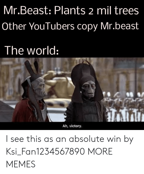 mil: Mr.Beast: Plants 2 mil trees  Other YouTubers copy Mr.beast  The world:  Ah, victory I see this as an absolute win by Ksi_Fan1234567890 MORE MEMES