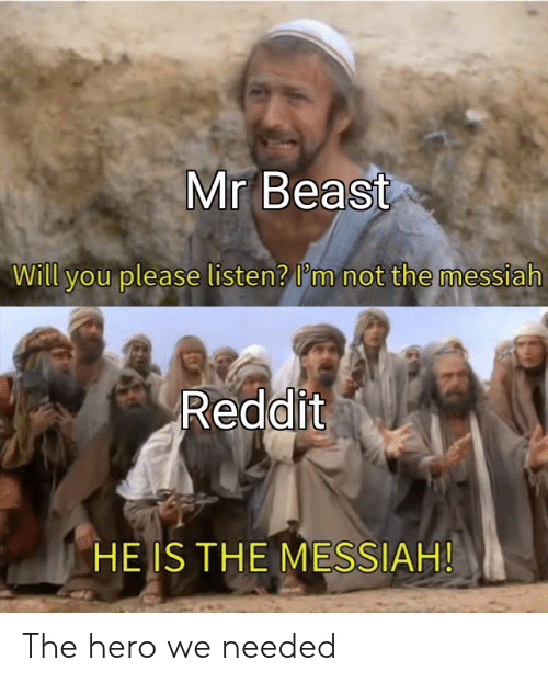 messiah: Mr Beast  Will you please listen? lm not the messiah  Reddit  HE IS THE MESSIAH! The hero we needed