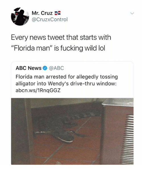 "Abc, Dank, and Florida Man: Mr. Cruz  @CruzxControl  Every news tweet that starts with  ""Florida man"" is fucking wild lol  ABC News@ABC  Florida man arrested for allegedly tossing  alligator into Wendy's drive-thru window:  abcn.ws/1RnqGGZ"