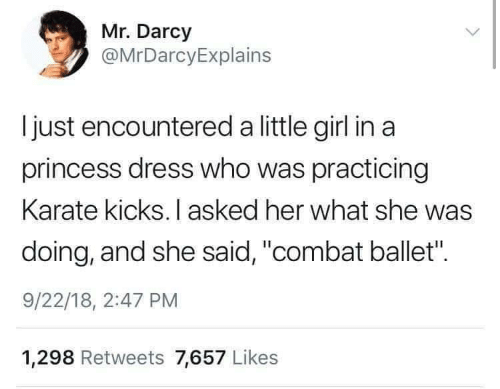 """Ballet: Mr. Darcy  @MrDarcyExplains  I just encountered a little girl in a  princess dress who was practicing  Karate kicks. I asked her what she was  doing, and she said, """"combat ballet"""".  9/22/18, 2:47 PM  1,298 Retweets 7,657 Likes"""
