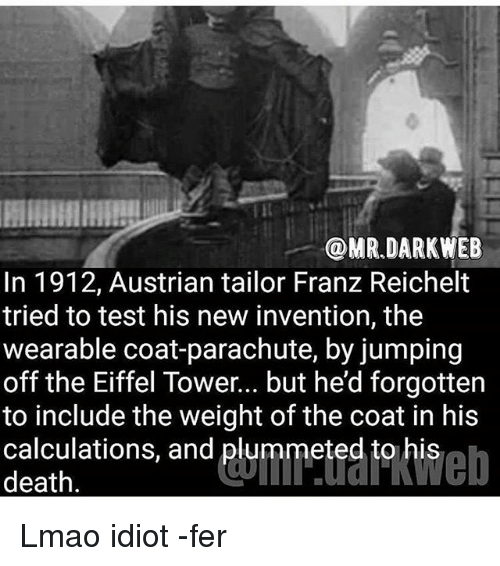 Eiffel Towered: @MR DARK WEB  In 1912, Austrian tailor Franz Reichelt  tried to test his new invention, the  wearable coat-parachute, by jumping  off the Eiffel Tower... but he'd forgotten  to include the weight of the coat in his  calculations, and plummeted to his  death Lmao idiot -fer