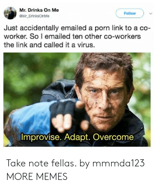 Adapte: Mr. Drinks On Me  Follow  Just accidentally emailed a porn link to a co-  worker. So l emailed ten other co-workers  the link and called it a virus.  Improvise. Adapt. Overcome Take note fellas. by mmmda123 MORE MEMES