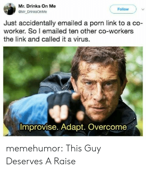 Tumblr, Blog, and Http: Mr. Drinks On Me  Follow  Mr_DrinksonMe  Just accidentally emailed a porn link to a co-  worker. So I emailed ten other co-workers  the link and called it a virus.  Improvise. Adapt. Overcome memehumor:  This Guy Deserves A Raise