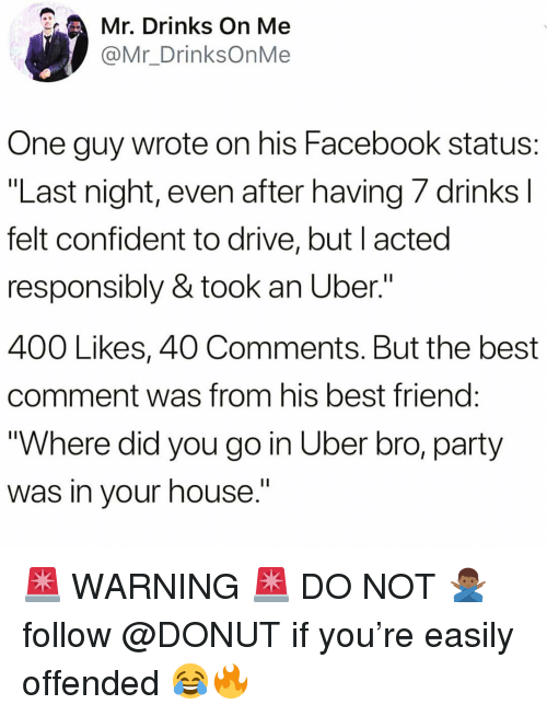 "Best Friend, Facebook, and Funny: Mr. Drinks On Me  @Mr_DrinksOnMe  One guy wrote on his Facebook status:  ""Last night, even after having /drinksl  felt confident to drive, but I acted  responsibly & took an Uber.""  400 Likes, 40 Comments. But the best  comment was from his best friend  ""Where did you go in Uber bro, party  was in vour house.' 🚨 WARNING 🚨 DO NOT 🙅🏾‍♂️ follow @DONUT if you're easily offended 😂🔥"