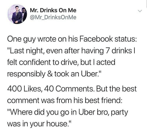 "Best Friend, Facebook, and Memes: Mr Drinks On Me  @Mr_DrinksOnMe  One guy wrote on his Facebook status:  ""Last night, even after having 7 drinks l  felt confident to drive, but I acted  responsibly & took an Uber.""  400 Likes, 40 Comments. But the best  comment was from his best friend:  ""Where did you go in Uber bro, party  was in your house."""