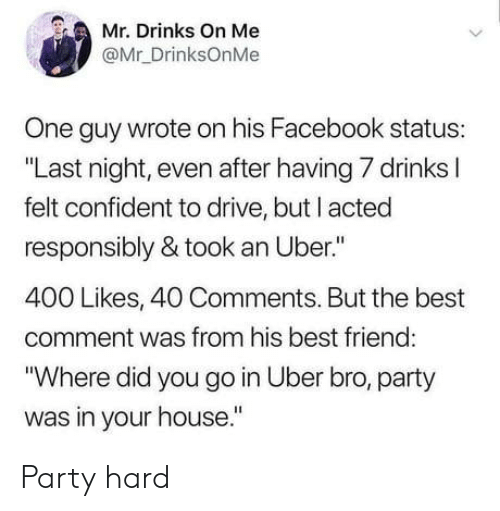 """party hard: Mr. Drinks On Me  @Mr_DrinksOnMe  One guy wrote on his Facebook status:  """"Last night, even after having 7 drinks l  felt confident to drive, but I acted  responsibly & took an Uber.""""  400 Likes, 40 Comments. But the best  comment was from his best friend  """"Where did you go in Uber bro, party  was in your house."""" Party hard"""