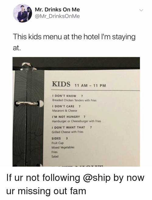 Fam, Hungry, and Chicken: Mr. Drinks On Me  @Mr_DrinksOnMe  This kids menu at the hotel l'm staying  at.  KIDS  11 AM11 PM  I DON'T KNOW 7  Breaded Chicken Tenders with Fries  I DON'T CARE 7  Macaroni & Cheese  I'M NOT HUNGRY 7  Hamburger or Cheeseburger with Fries  I DON'T WANT THAT 7  Grilled Cheese with Fries  SIDES 3  Fruit Cup  Mixed Vegetables  Fries  Salad If ur not following @ship by now ur missing out fam