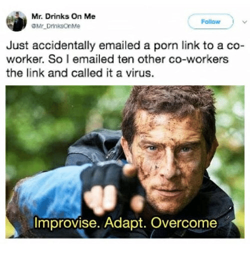 Link, Porn, and The Link: Mr. Drinks On Me  Mt DrinksonMe  Follow  Just accidentally emailed a porn link to a co-  worker. So l emailed ten other co-workers  the link and called it a virus.  Improvise. Adapt. Overcome