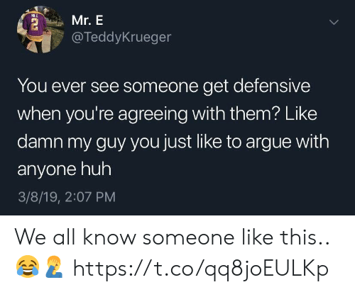 Arguing, Huh, and Them: Mr. E  @TeddyKrueger  You ever see someone get defensive  when you're agreeing with them? Like  damn my guy you just like to argue with  anyone huh  3/8/19, 2:07 PM We all know someone like this.. 😂🤦‍♂️ https://t.co/qq8joEULKp