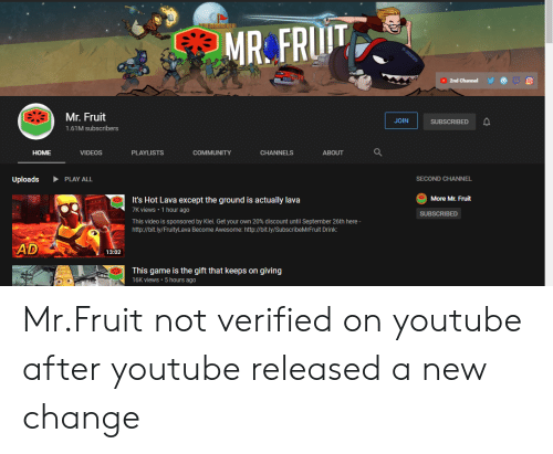 Community, Videos, and youtube.com: MR FRUIT  2nd Channel  Mr. Fruit  JOIN  SUBSCRIBED  1.61M subscribers  НOME  COMMUNITY  VIDEOS  PLAYLISTS  CHANNELS  ABOUT  PLAY ALL  SECOND CHANNEL  Uploads  More Mr. Fruit  It's Hot Lava except the ground is actually lava  7K views 1 hour ago  SUBSCRIBED  This video is sponsored by Klei. Get your own 20% discount until September 26th here-  http://bit.ly/FruityLava Become Awesome: http://bit.ly/SubscribeMrFruit Drink  AD  13:02  This game is the gift that keeps on giving  16K views 5 hours ago Mr.Fruit not verified on youtube after youtube released a new change