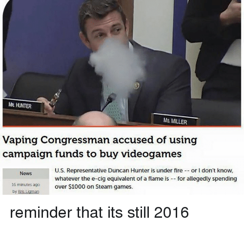 Fire, News, and Steam: MR HUNTER  Ms. MILLER  Vaping Congressman accused of using  campaign funds to buy videogames  U.S. Representative Duncan Hunter is under fire  or l don't know,  News  whatever the e-cig equivalent of a flame is  for allegedly spending  16 minutes ago  over $1000 on Steam games.  by Kris  an reminder that its still 2016