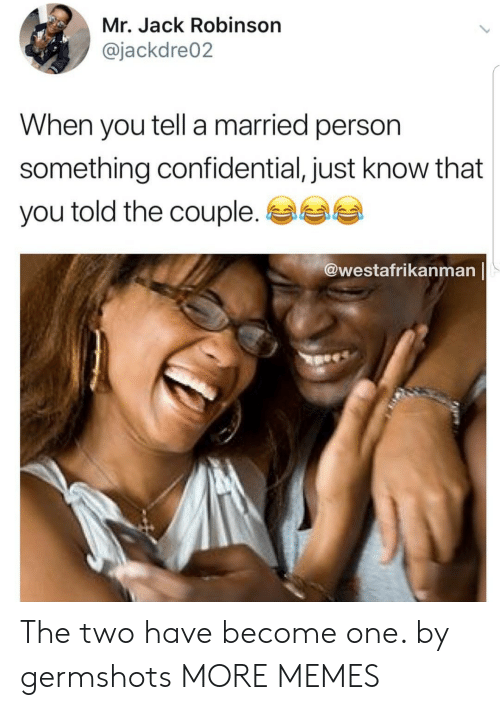 Dank, Memes, and Target: Mr. Jack Robinson  @jackdre02  When you tell a married person  something confidential, just know that  you told the couple.  @westafrikanman The two have become one. by germshots MORE MEMES