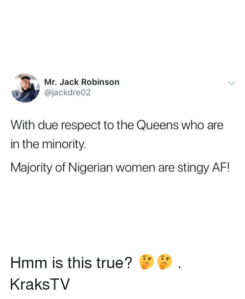 Af, Memes, and Respect: Mr. Jack Robinson  @jackdre02  With due respect to the Queens who are  in the minority.  Majority of Nigerian women are stingy AF! Hmm is this true? 🤔🤔 . KraksTV