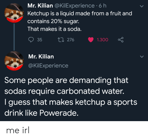 Soda, Sports, and Guess: Mr. Kilian @KilExperience 6 h  Ketchup is a liquid made from a fruit and  contains 20% sugar.  That makes it a soda.  Li 276  35  1.300  Mr. Kilian  @KilExperience  Some people are demanding that  sodas require carbonated water.  I guess that makes ketchup a sports  drink like Powerade. me irl