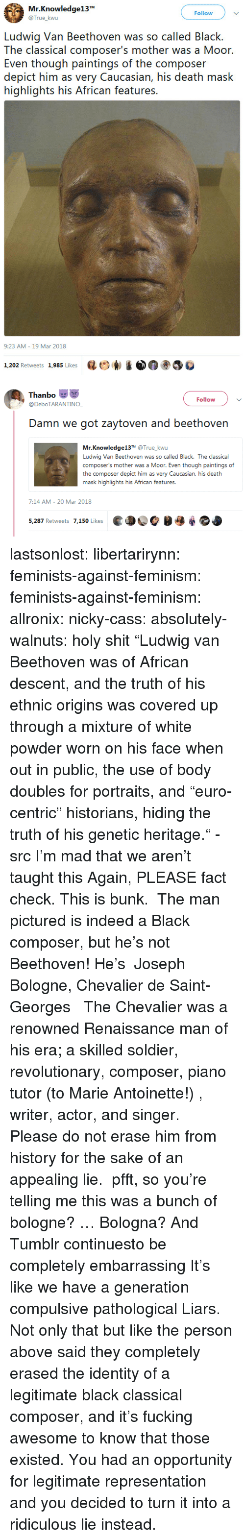 """Feminism, Fucking, and News: Mr.Knowledge13  @True_kwu  Follow  Ludwig Van Beethoven was so called Black.  The classical composer's mother was a Moor  Even though paintings of the composer  depict him as very Caucasian, his death mask  highlights his African features.  9:23 AM-19 Mar 2018  1,202 Retweets 1,985 Likes  砝ビ)  ③巻   Thanbo  @DeboTARANTINO  Follow  Damn we got zaytoven and beethovern  Mr.Knowledge13T @True_kwu  Ludwig Van Beethoven was so called Black. The classical  composer's mother was a Moor. Even though paintings of  the composer depict him as very Caucasian, his death  .む  7:14 AM- 20 Mar 2018  ed OC  5,287 Retweets 7,150 Likes lastsonlost:  libertarirynn:  feminists-against-feminism:  feminists-against-feminism: allronix:  nicky-cass:  absolutely-walnuts:  holy shit """"Ludwig van Beethoven was of African descent, and the truth of his ethnic origins was covered up through a mixture of white powder worn on his face when out in public, the use of body doubles for portraits, and """"euro-centric"""" historians, hiding the truth of his genetic heritage."""" - src   I'm mad that we aren't taught this  Again, PLEASE fact check. This is bunk. The man pictured is indeed a Black composer, but he's not Beethoven! He's  Joseph Bologne, Chevalier de Saint-Georges   The Chevalier was a renowned Renaissance man of his era; a skilled soldier, revolutionary, composer, piano tutor (to Marie Antoinette!) , writer, actor, and singer. Please do not erase him from history for the sake of an appealing lie.  pfft, so you're telling me this was a bunch of bologne?  … Bologna?  And Tumblr continuesto be completely embarrassing  It's like we have a generation compulsive pathological Liars.  Not only that but like the person above said they completely erased the identity of a legitimate black classical composer, and it's fucking awesome to know that those existed. You had an opportunity for legitimate representation and you decided to turn it into a ridiculous lie instead."""