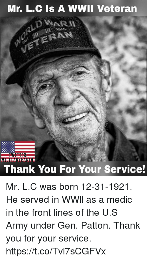 borns: Mr. L.C Is A WWII Veteran  ERAN  Thank You For Your Service! Mr. L.C was born 12-31-1921. He served in WWll as a medic in the front lines of the U.S Army under Gen. Patton. Thank you for your service. https://t.co/Tvl7sCGFVx