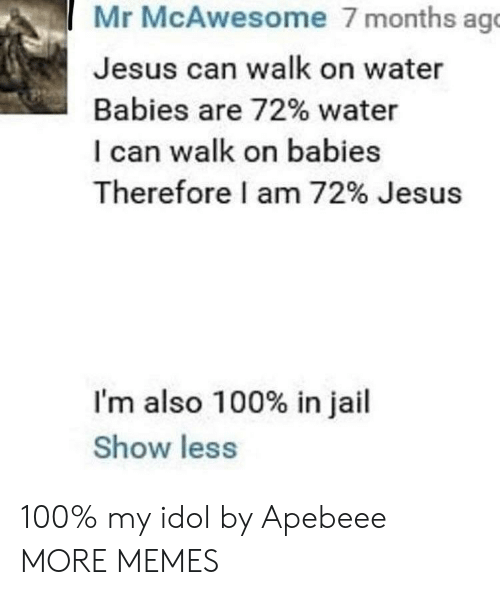 Anaconda, Dank, and Jail: Mr McAwesome 7 months ag  Jesus can walk on water  Babies are 72% water  I can walk on babies  Therefore I am 72% Jesus  I'm also 100% in jail  Show less 100% my idol by Apebeee MORE MEMES