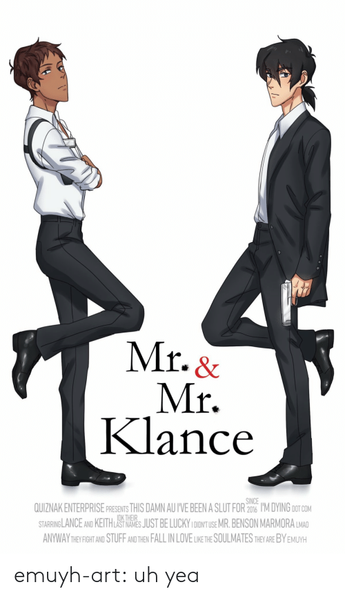 Fall, Love, and Target: Mr. &  Mr.  Klance  SINCE  QUIZNAK ENTERPRISE PRESENTS THIS DAMN AU I'VE BEEN A SLUT FOR 206 I'M DYING DOT COM  STARRINGLANCE AND KEITHLAS NAES JUST BE LUCKY IDONT USE MR.BENSON MARMORA LMAD  ANYWAY THEYFIGHT AND STUFF AND THEN FALL IN LOVE LIKE THE SOULMATES THEY ARE BY EMUYH  DK THEIR emuyh-art:  uh yea