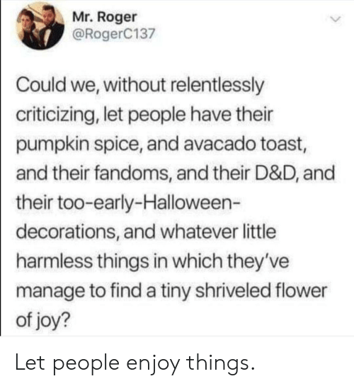 Too Early: Mr. Roger  @RogerC137  Could we, without relentlessly  criticizing, let people have their  pumpkin spice, and avacado toast,  and their fandoms, and their D&D, and  their too-early-Halloween-  decorations, and whatever little  harmless things in which they've  manage to find a tiny shriveled flower  of joy? Let people enjoy things.