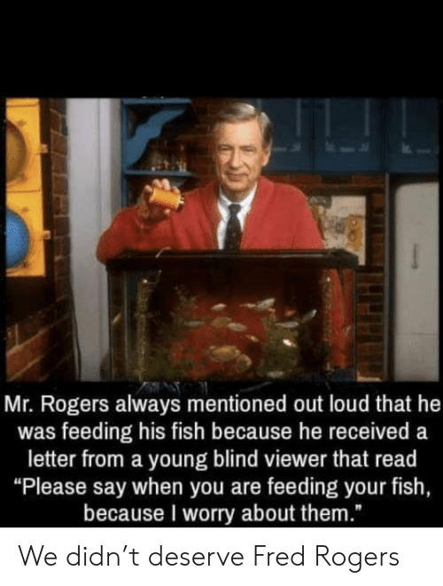 "fred rogers: Mr. Rogers always mentioned out loud that he  was feeding his fish because he received a  letter from a young blind viewer that read  ""Please say when you are feeding your fish,  because I worry about them."" We didn't deserve Fred Rogers"