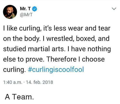 martial arts: Mr.T  @MrT  I like curling, it's less wear and tear  on the body. I wrestled, boxed, and  studied martial arts. I have nothing  else to prove. Therefore l choose  curling. #curling·scoolfool  1:40 a.m. 14. feb. 2018 A Team.
