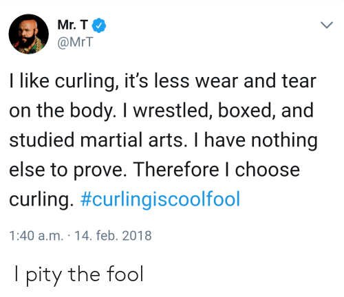 Mr T, Martial, and Pity: Mr.T  @MrT  I like curling, it's less wear and tear  on the body. I wrestled, boxed, and  studied martial arts. I have nothing  else to prove. Therefore l choose  curling. #curlingiscoolfool  1:40 a.m. 14. feb. 2018 I pity the fool