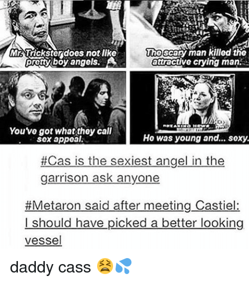 Pretty Boy: Mr Trickster does notike  Tho Scary man killed the  pretty boy angels.  attractive crying man.  Youve got what they call  Hoe was young and... soxy.  Sox appeal.  Cas is the sexiest angel in the  garrison ask anyone  #Metaron said after meeting Castiel:  should have picked a better looking  vessel daddy cass 😫💦