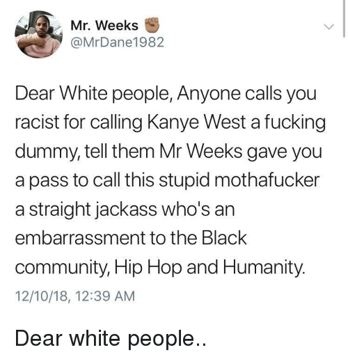 embarrassment: Mr. Weeks  @MrDane1982  Dear White people, Anyone calls you  racist for calling Kanye West a fucking  dummy, tell them Mr Weeks gave you  a pass to call this stupid mothafucker  a straight jackass who's an  embarrassment to the Black  community, Hip Hop and Humanity.  12/10/18, 12:39 AM Dear white people..