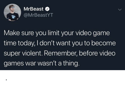 Video Games, Game, and Games: MrBeast  @MrBeastYT  Make sure you limit your video game  time today, I don't want you to become  super violent. Remember, before video  games war wasn't a thing.. .