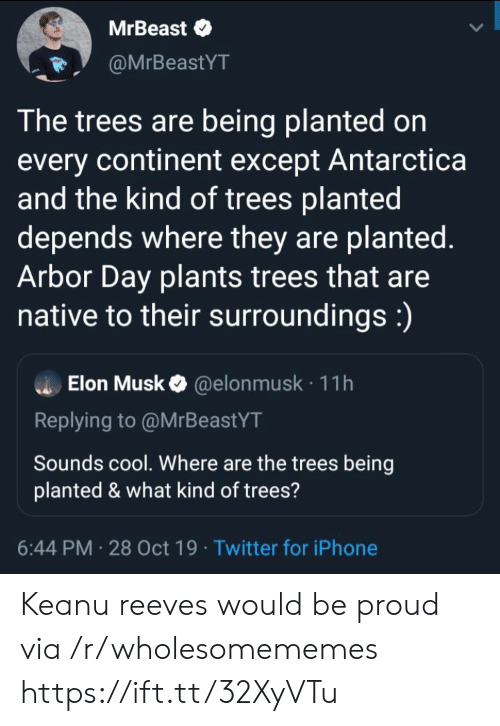 Iphone, Twitter, and Cool: MrBeast  @MrBeastYT  The trees are being planted on  every continent except Antarctica  and the kind of trees planted  depends where they are planted.  Arbor Day plants trees that are  native to their surroundings:)  Elon Musk@elon musk 11h  Replying to @MrBeastYT  Sounds cool. Where are the trees being  planted & what kind of trees?  6:44 PM 28 Oct 19 Twitter for iPhone Keanu reeves would be proud via /r/wholesomememes https://ift.tt/32XyVTu