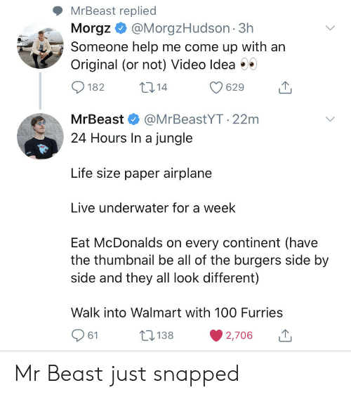Airplane: MrBeast replied  Morgz@MorgzHudson 3h  Someone help me come up with an  Original (or not) Video Idea  t14  182  629  MrBeast  @MrBeastYT.22m  24 Hours In a jungle  Life size paper airplane  Live underwater for a week  Eat McDonalds on every continent (have  the thumbnail be all of the burgers side by  side and they all look different)  Walk into Walmart with 10O Furries  138  61  2,706 Mr Beast just snapped