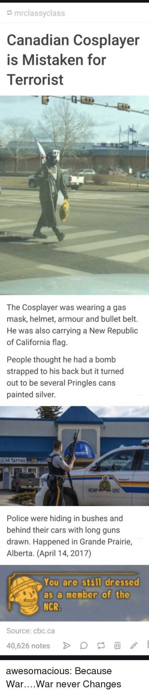 Cars, Guns, and Police: mrclassyclass  anadian Cosplayer  is Mistaken for  Terrorist  The Cosplayer was wearing a gas  mask, helmet, armour and bullet belt.  He was also carrying a New Republic  of California flag  People thought he had a bomb  strapped to his back but it turned  out to be several Pringles cans  painted silver.  UM TATTOO  RCMP  GRC  Police were hiding in bushes and  behind their cars with long guns  drawn. Happened in Grande Prairie,  Alberta. (April 14, 2017)  You are still dressed  as a member of the  Source: cbc.ca  40,626 notes awesomacious:  Because War….War never Changes