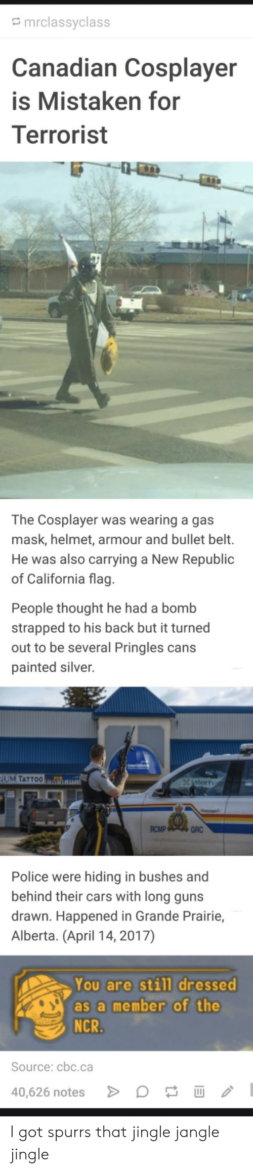 Cars, Guns, and Police: mrclassyclass  anadian Cosplayer  is Mistaken for  Terrorist  The Cosplayer was wearing a gas  mask, helmet, armour and bullet belt.  He was also carrying a New Republic  of California flag  People thought he had a bomb  strapped to his back but it turned  out to be several Pringles cans  painted silver.  UM TATTOO  RCMP  GRC  Police were hiding in bushes and  behind their cars with long guns  drawn. Happened in Grande Prairie,  Alberta. (April 14, 2017)  You are still dressed  as a member of the  Source: cbc.ca  40,626 notes I got spurrs that jingle jangle jingle