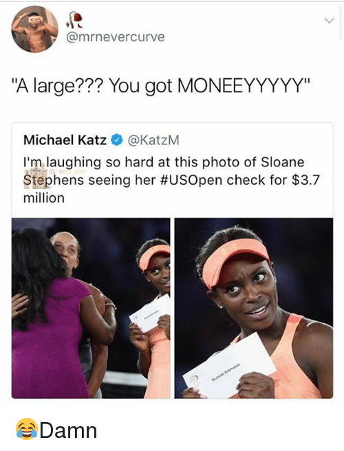 "Memes, Michael, and 🤖: @mrnevercurve  ""A large??? You got MONEEYYYYY""  Michael Katz @KatzM  I'm laughing so hard at this photo of Sloane  Stephens seeing her #USOpen check for $3.7  million 😂Damn"