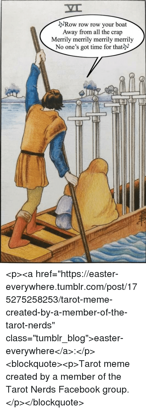 "Easter, Facebook, and Meme: MRow row row your boat  Away from all the crap  Merrily merrily merrily merrily  No one's got time for that <p><a href=""https://easter-everywhere.tumblr.com/post/175275258253/tarot-meme-created-by-a-member-of-the-tarot-nerds"" class=""tumblr_blog"">easter-everywhere</a>:</p><blockquote><p>Tarot meme created by a member of the Tarot Nerds Facebook group.</p></blockquote>"