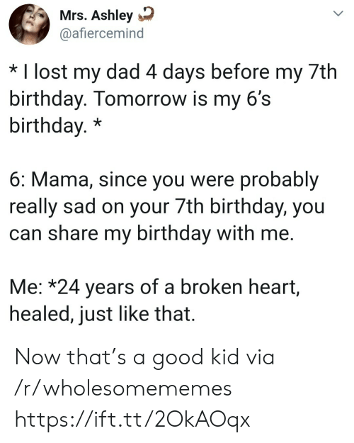 4 Days: Mrs. Ashley  @afiercemind  * I lost my dad 4 days before my 7th  birthday. Tomorrow is my 6's  birthday.*  6: Mama, since you were probably  really sad on your 7th birthday, you  can share my birthday with me.  Me: *24 years of a broken heart,  healed, just like that. Now that's a good kid via /r/wholesomememes https://ift.tt/2OkAOqx