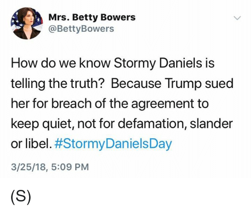 Quiet, Trump, and Defamation: Mrs. Betty Bowers  @BettyBowers  How do we know Stormy Daniels is  telling the truth? Because Trump sued  her for breach of the agreement to  keep quiet, not for defamation, slander  or libel. #StormyDanielsDay  3/25/18, 5:09 PM (S)