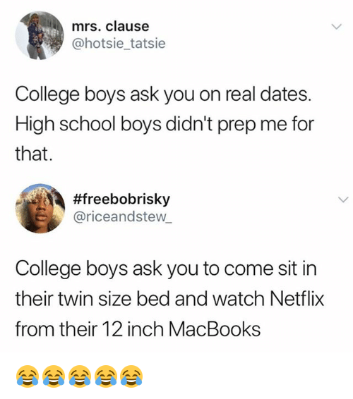 College, Netflix, and School: mrs. clause  @hotsie_tatsie  College boys ask you on real dates.  High school boys didn't prep me for  that.  #freebobrisky  riceandstew  College boys ask you to come sit in  their twin size bed and watch Netflix  from their 12 inch MacBooks 😂😂😂😂😂
