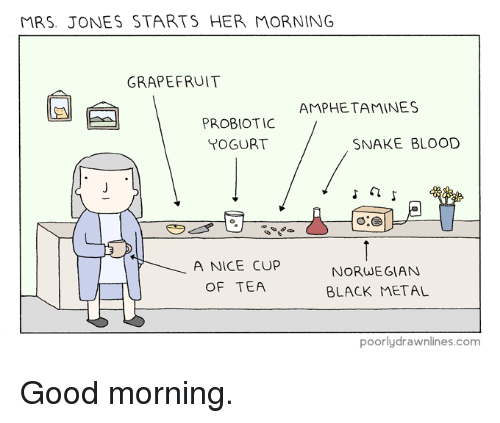 Memes, Good Morning, and Black: MRS. JONES STARTS HER MORNING  GRAPEFRUIT  AMPHETAMINES  PROBIOTIC  YOGURT  SNAKE BLOOD  A NICE CUP  OF TEA  NORWEGIAN  BLACK METAL  poorlydrawnlines.com Good morning.
