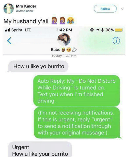 """Driving, Yo, and Sprint: Mrs Kinder  @MrsKinderr  Follow )  My husband y'all 22  ll Sprint LTE  1:42 PM  Today TZT PM  How u like yo burrito  Auto Reply: My """"Do Not Disturb  While Driving"""" is turned on.  Text you when I'm finished  driving  (I'm not receiving notifications.  If this is urgent, reply """"urgent""""  to send a notification through  with your original message.)  Urgent  How u like your burrito"""