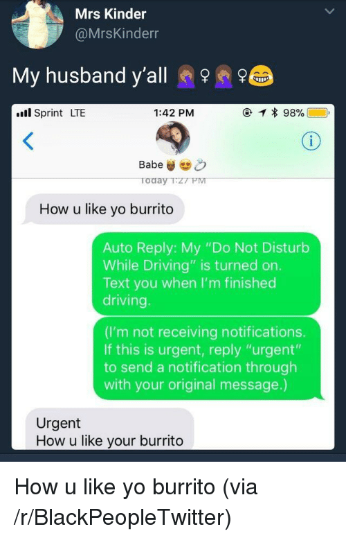 """Blackpeopletwitter, Driving, and Yo: Mrs Kinder  @MrsKinderr  My husband y'all e  .l Sprint LTE  1:42 PM  Babe&  oday TzT PM  How u like yo burrito  Auto Reply: My """"Do Not Disturb  While Driving"""" is turned on.  Text you when I'm finished  driving  (I'm not receiving notifications.  If this is urgent, reply """"urgent'""""  to send a notification through  with your original message.)  Urgent  How u like your burrito <p>How u like yo burrito (via /r/BlackPeopleTwitter)</p>"""