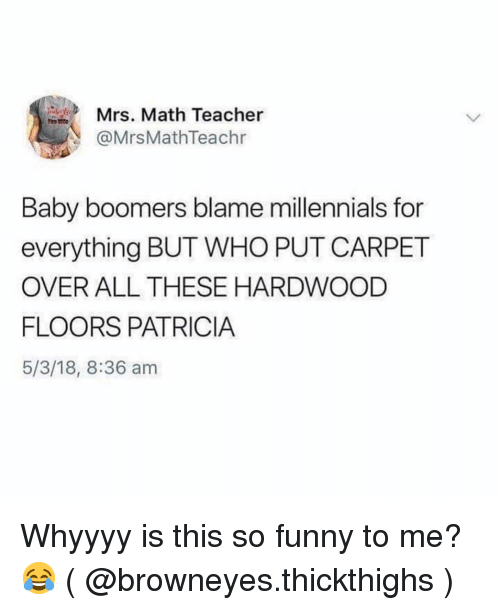 Funny, Teacher, and Millennials: Mrs. Math Teacher  @MrsMathTeachr  Baby boomers blame millennials for  everything BUT WHO PUT CARPET  OVER ALL THESE HARDWOOD  FLOORS PATRICIA  5/3/18, 8:36 am Whyyyy is this so funny to me? 😂 ( @browneyes.thickthighs )