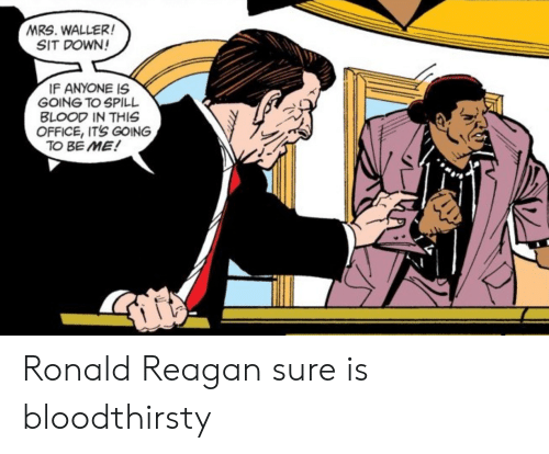 Ronald Reagan: MRS. WALLER!  SIT DOWN!  IF ANYONE IS  GOING TO SPILL  BLOOD IN THIS  OFFICE, IT'S GOING  TO BE ME! Ronald Reagan sure is bloodthirsty