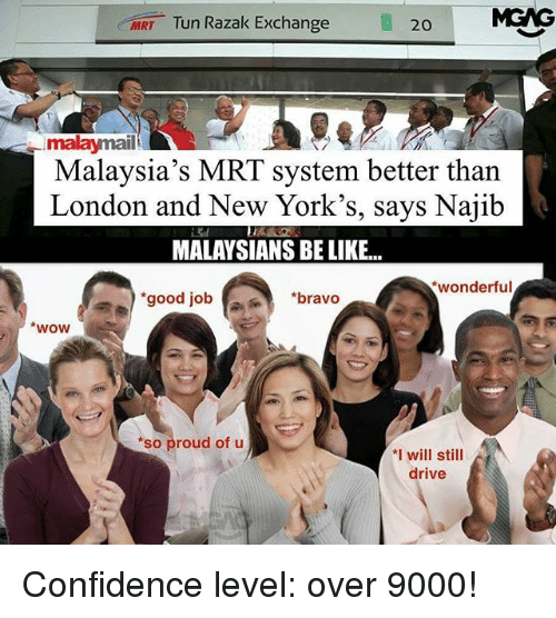 Jobbing: MRT Tun Razak Exchange  20  malaymail  Malaysia's MRT system better than  London and New York's, says Najib  MALAYSIANS BE LIKE..  wonderful  good job  *bravo  wow  *so proud of u  *I will still  drive Confidence level: over 9000!