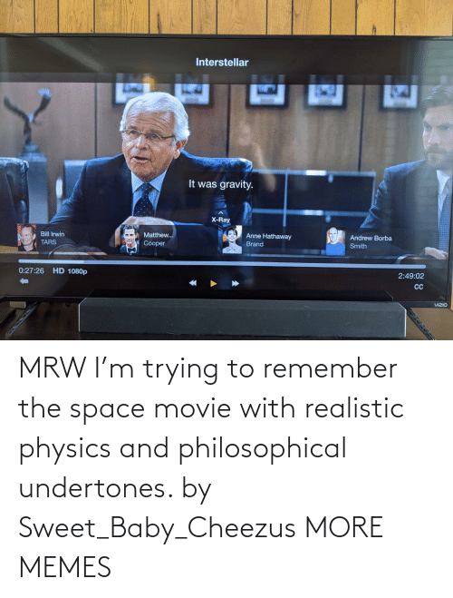 MRW: MRW I'm trying to remember the space movie with realistic physics and philosophical undertones. by Sweet_Baby_Cheezus MORE MEMES