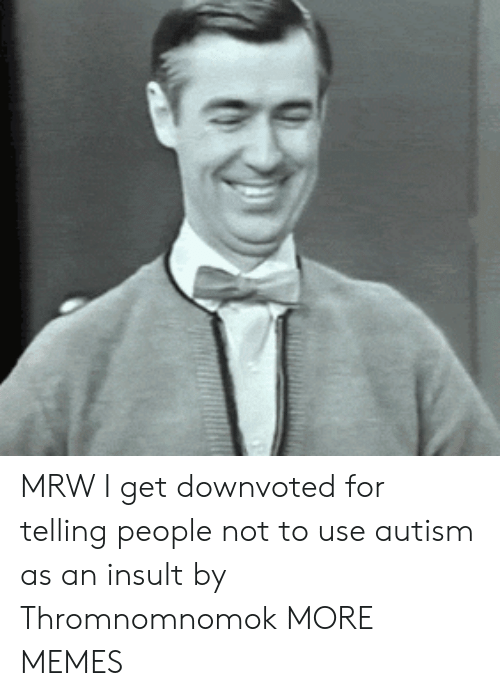 MRW: MRW I get downvoted for telling people not to use autism as an insult by Thromnomnomok MORE MEMES